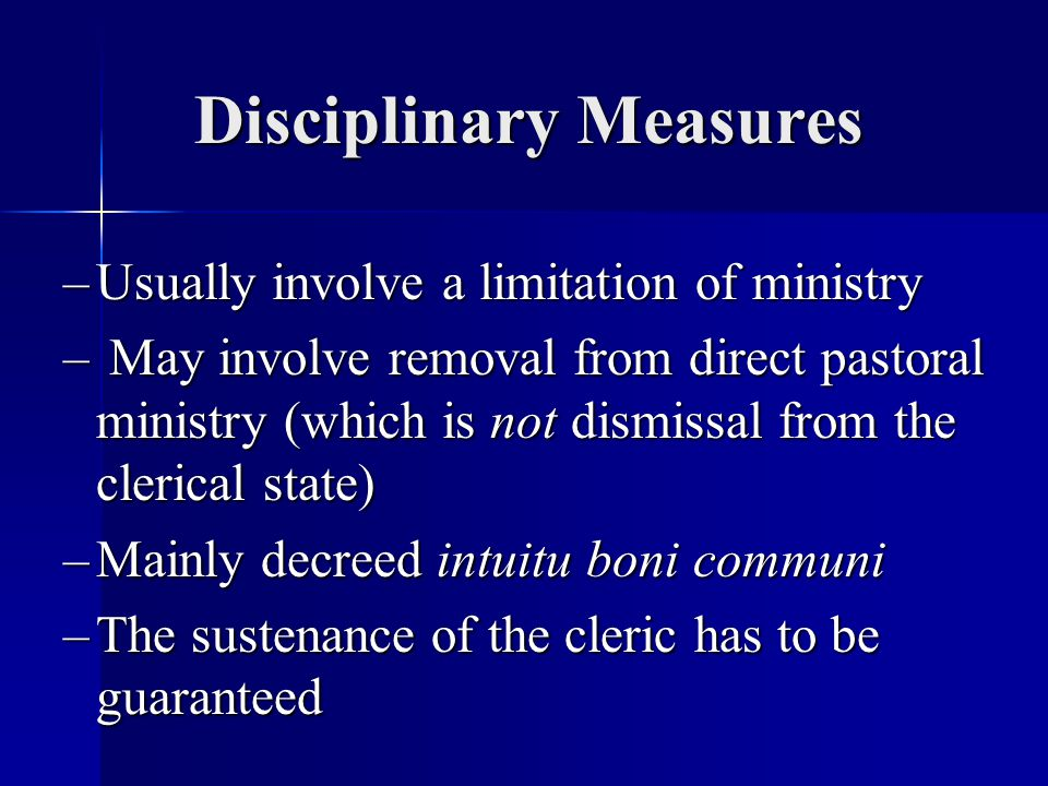 Disciplinary Measures – Usually involve a limitation of ministry – May involve removal from direct pastoral ministry (which is not dismissal from the