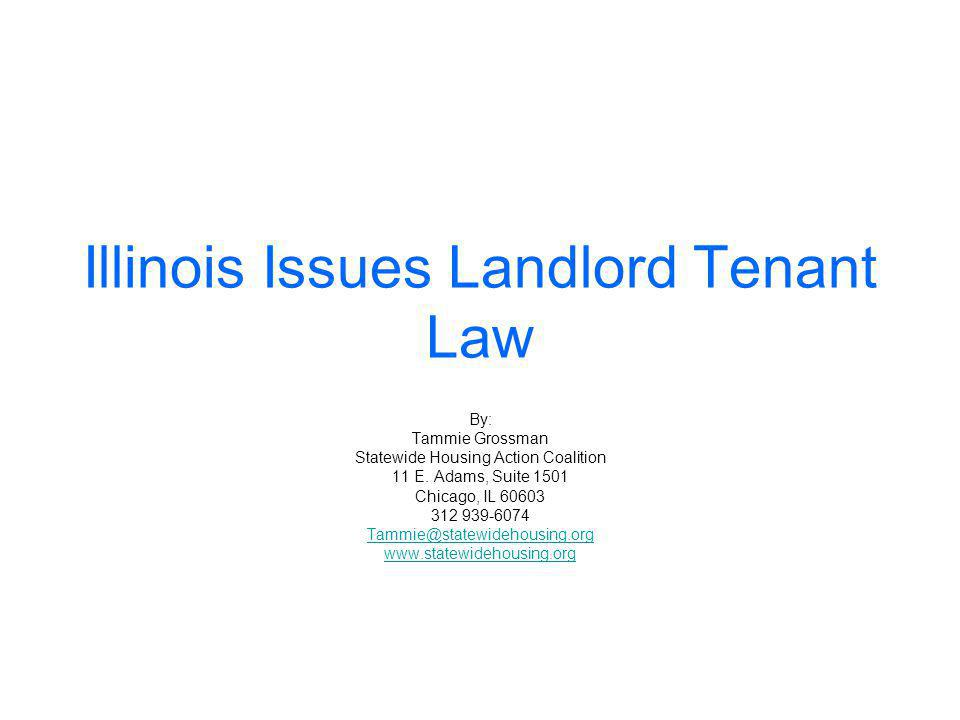 Illinois Issues Landlord Tenant Law By: Tammie Grossman Statewide Housing Action Coalition 11 E.