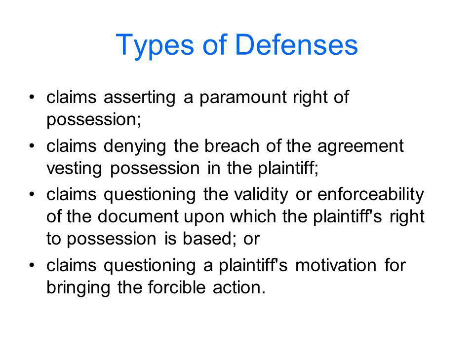Types of Defenses claims asserting a paramount right of possession; claims denying the breach of the agreement vesting possession in the plaintiff; claims questioning the validity or enforceability of the document upon which the plaintiff s right to possession is based; or claims questioning a plaintiff s motivation for bringing the forcible action.