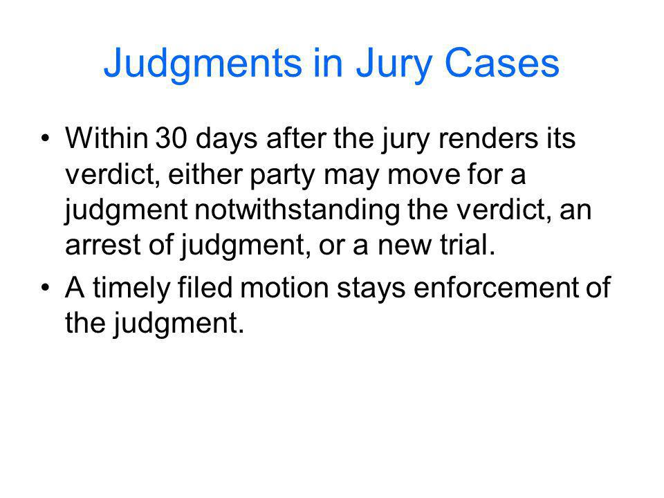 Judgments in Jury Cases Within 30 days after the jury renders its verdict, either party may move for a judgment notwithstanding the verdict, an arrest of judgment, or a new trial.