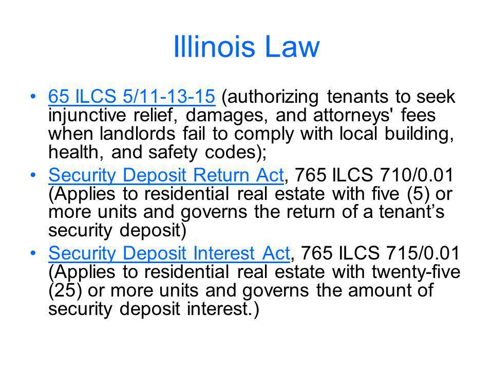 Illinois Law 65 ILCS 5/11-13-15 (authorizing tenants to seek injunctive relief, damages, and attorneys fees when landlords fail to comply with local building, health, and safety codes); Security Deposit Return Act, 765 ILCS 710/0.01 (Applies to residential real estate with five (5) or more units and governs the return of a tenants security deposit) Security Deposit Interest Act, 765 ILCS 715/0.01 (Applies to residential real estate with twenty-five (25) or more units and governs the amount of security deposit interest.)