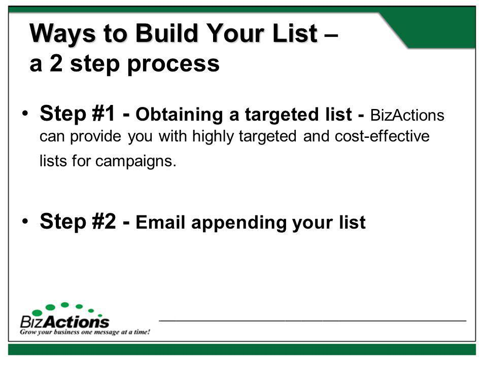 Ways to Build Your List Ways to Build Your List – a 2 step process Step #1 - Obtaining a targeted list - BizActions can provide you with highly targeted and cost-effective lists for campaigns.