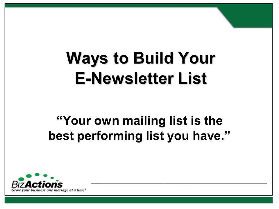 Ways to Build Your E-Newsletter List Your own mailing list is the best performing list you have.