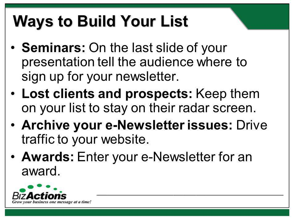 Ways to Build Your List Seminars: On the last slide of your presentation tell the audience where to sign up for your newsletter.