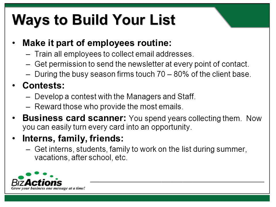 Ways to Build Your List Make it part of employees routine: –Train all employees to collect email addresses.