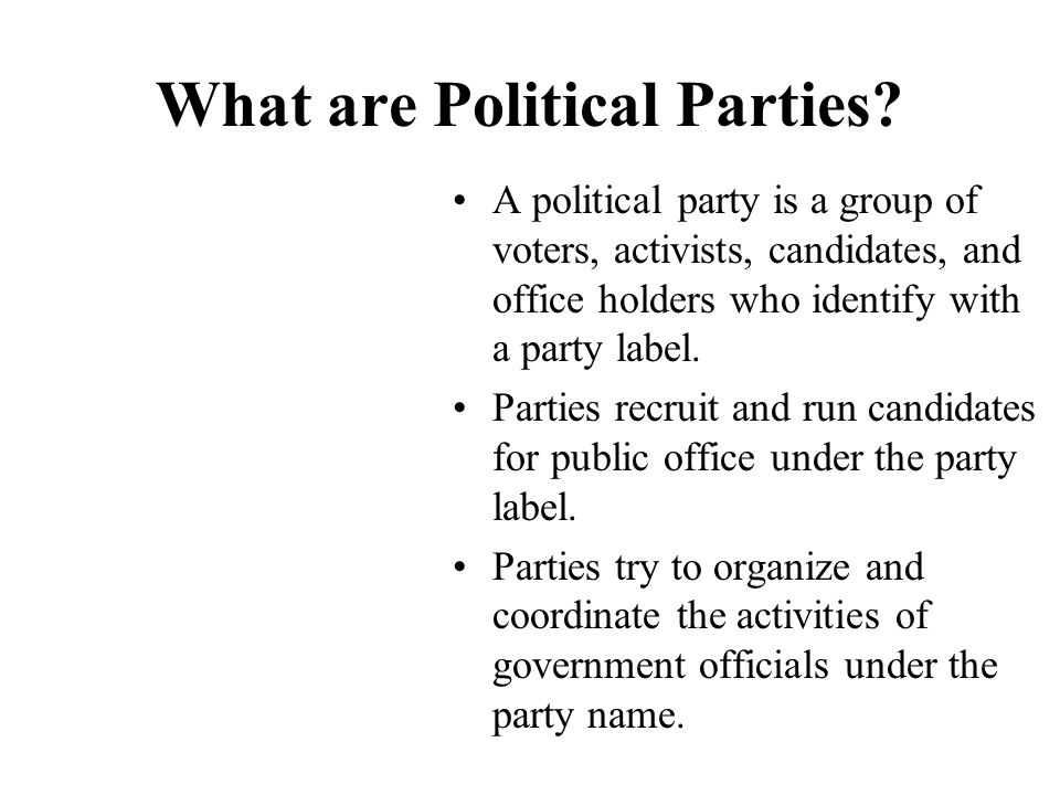 What are Political Parties? A political party is a group of voters, activists, candidates, and office holders who identify with a party label. Parties