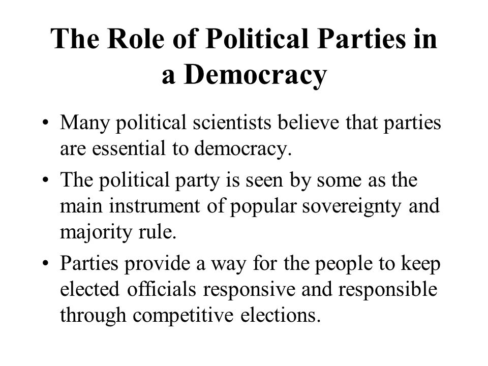 The Role of Political Parties in a Democracy Many political scientists believe that parties are essential to democracy. The political party is seen by