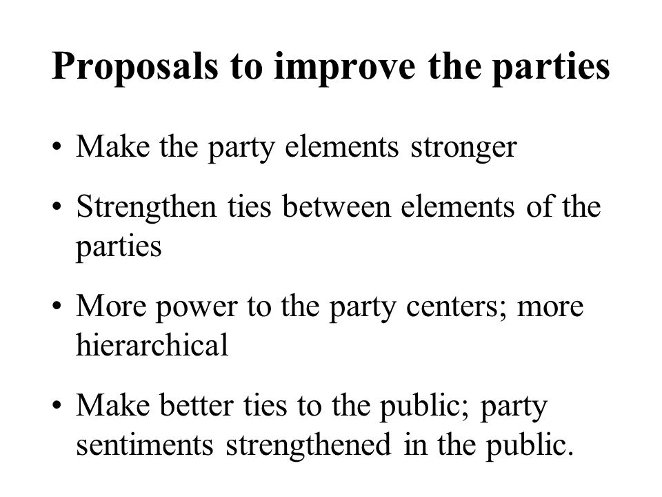 Proposals to improve the parties Make the party elements stronger Strengthen ties between elements of the parties More power to the party centers; mor