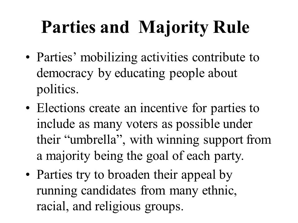 Parties and Majority Rule Parties mobilizing activities contribute to democracy by educating people about politics. Elections create an incentive for
