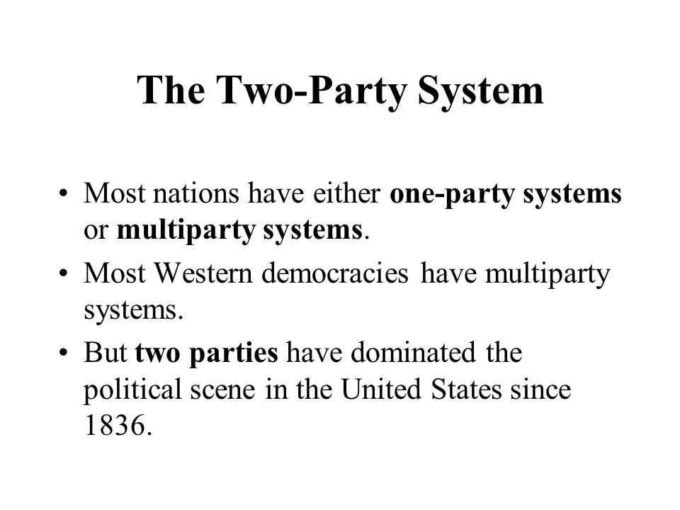 The Two-Party System Most nations have either one-party systems or multiparty systems. Most Western democracies have multiparty systems. But two parti