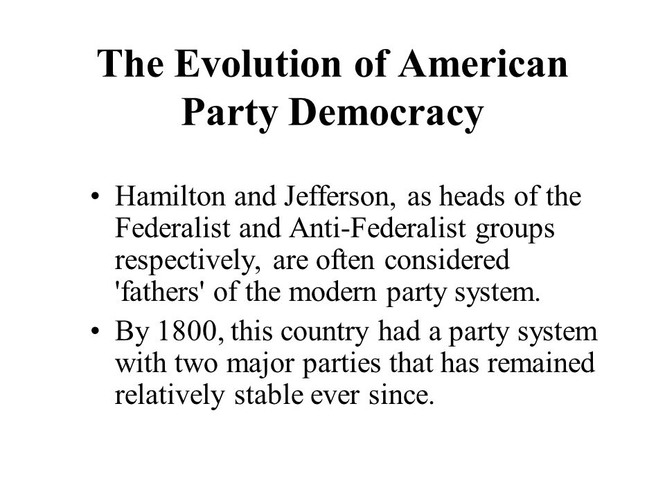 The Evolution of American Party Democracy Hamilton and Jefferson, as heads of the Federalist and Anti-Federalist groups respectively, are often consid