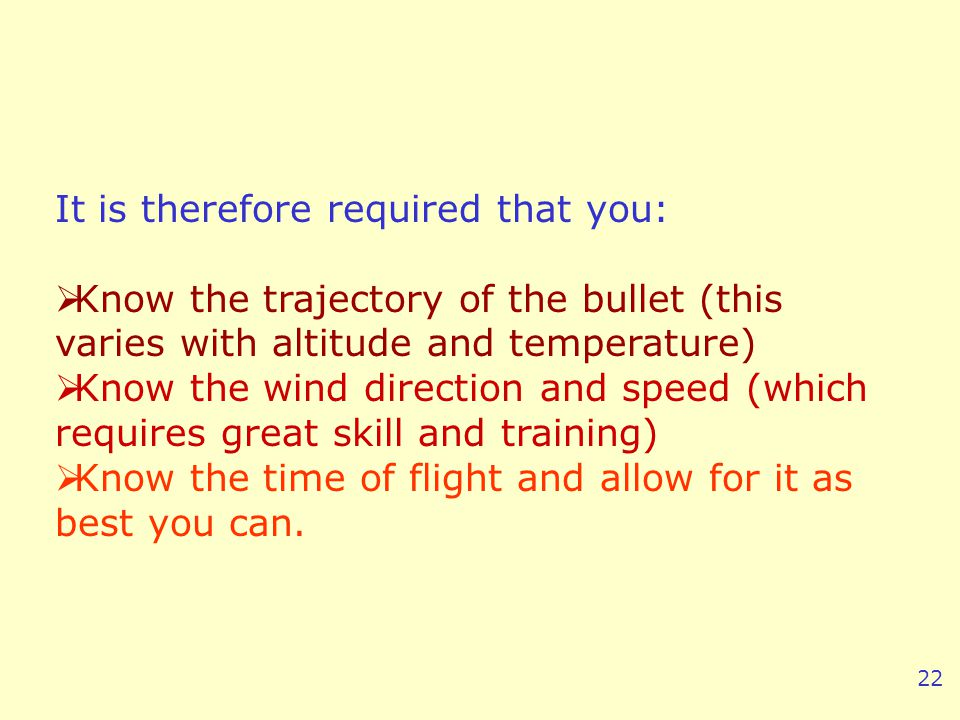 It is therefore required that you: Know the trajectory of the bullet (this varies with altitude and temperature) Know the wind direction and speed (which requires great skill and training) Know the time of flight and allow for it as best you can.