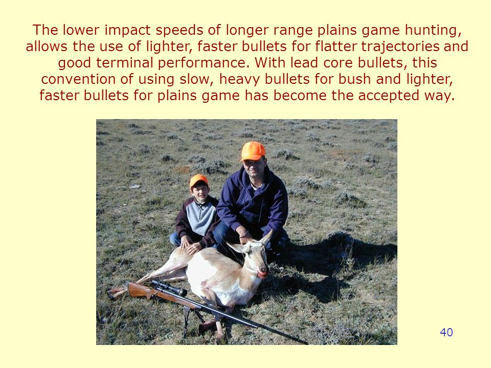 The lower impact speeds of longer range plains game hunting, allows the use of lighter, faster bullets for flatter trajectories and good terminal performance.