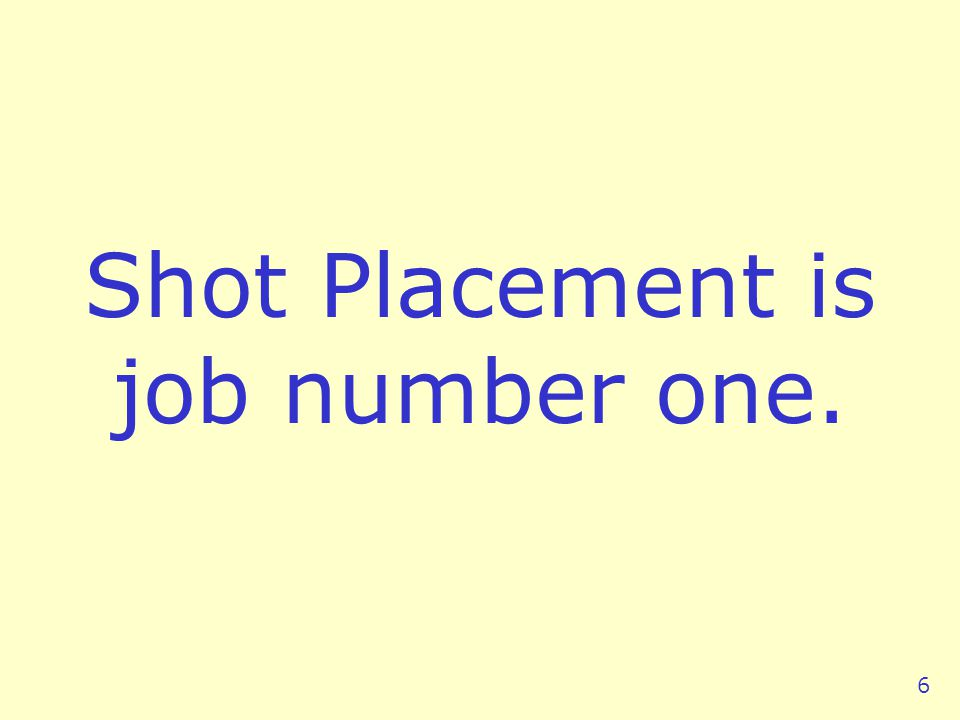 Shot Placement is job number one. 6