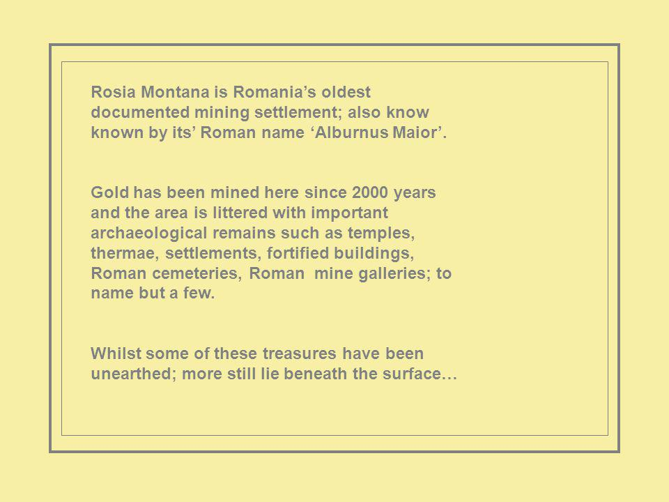 Rosia Montana is Romanias oldest documented mining settlement; also know known by its Roman name Alburnus Maior.