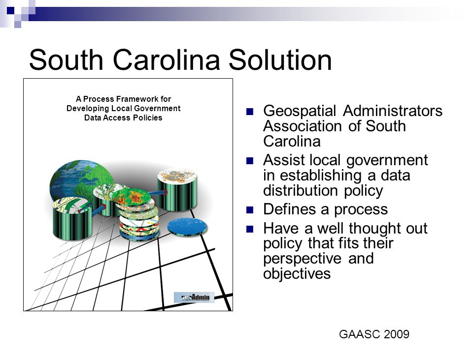 A Process Framework for Developing Local Government Data Access Policies South Carolina Solution Geospatial Administrators Association of South Carolina Assist local government in establishing a data distribution policy Defines a process Have a well thought out policy that fits their perspective and objectives GAASC 2009