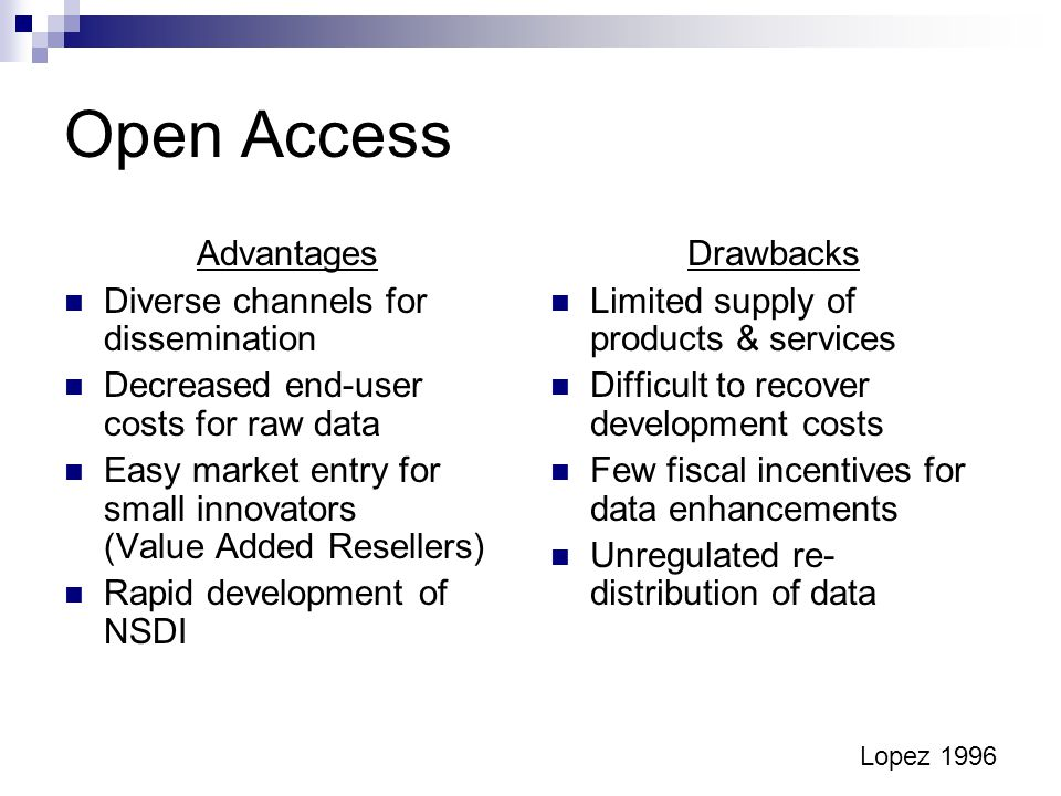 Open Access Advantages Diverse channels for dissemination Decreased end-user costs for raw data Easy market entry for small innovators (Value Added Resellers) Rapid development of NSDI Drawbacks Limited supply of products & services Difficult to recover development costs Few fiscal incentives for data enhancements Unregulated re- distribution of data Lopez 1996