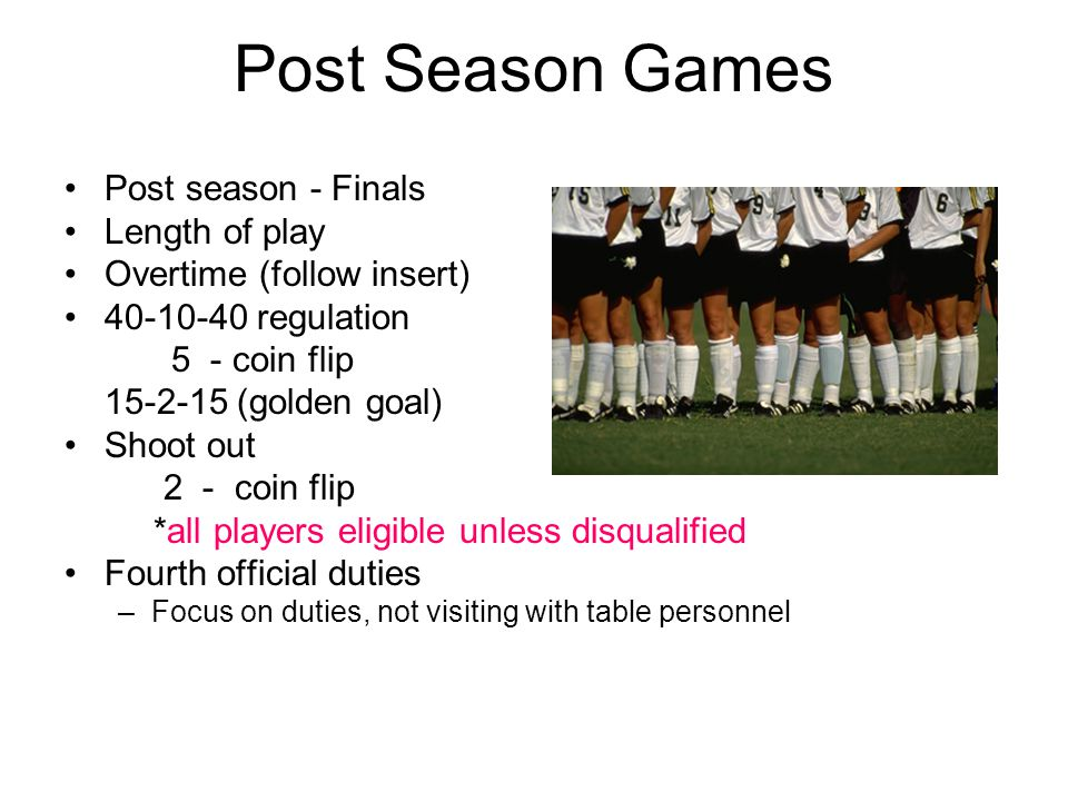 Post Season Games Post season - Finals Length of play Overtime (follow insert) 40-10-40 regulation 5 - coin flip 15-2-15 (golden goal) Shoot out 2 - c