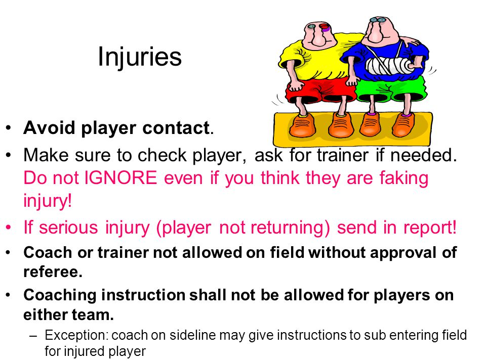 Injuries Avoid player contact. Make sure to check player, ask for trainer if needed. Do not IGNORE even if you think they are faking injury! If seriou
