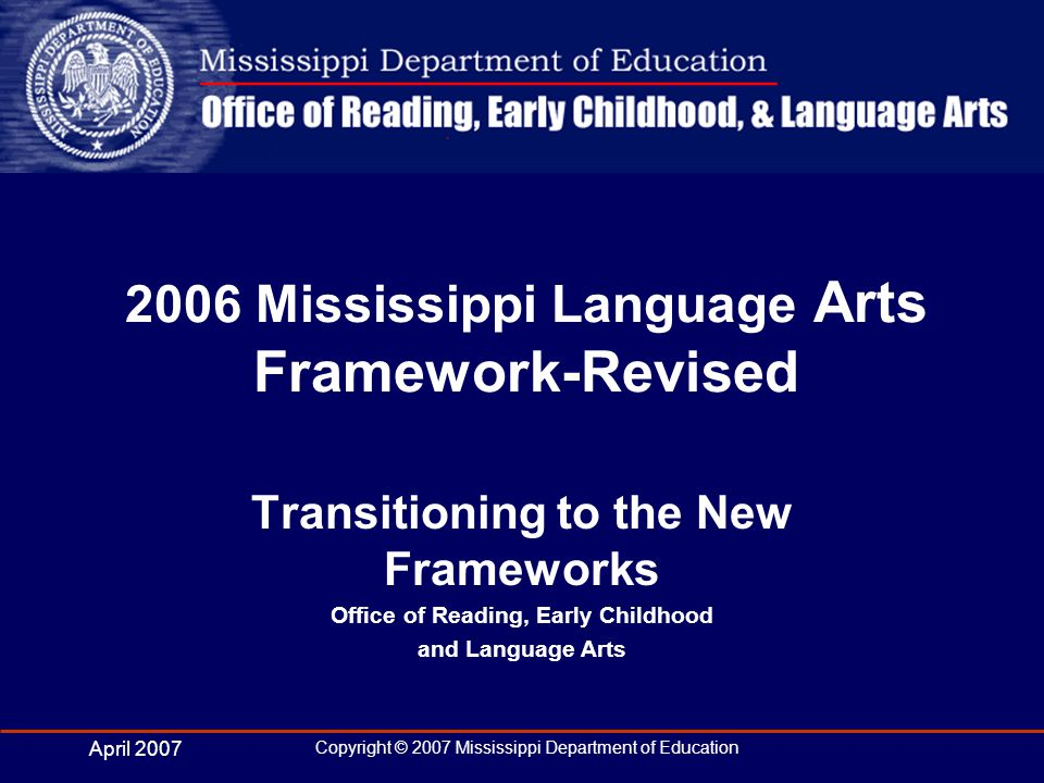 April 2007 Copyright © 2007 Mississippi Department of Education Framework Committees Recommended by District Superintendents Selected based upon knowledge and experience Representative of all areas of the State Inclusive of IHL