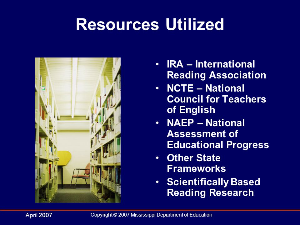April 2007 Copyright © 2007 Mississippi Department of Education Resources Utilized IRA – International Reading Association NCTE – National Council for Teachers of English NAEP – National Assessment of Educational Progress Other State Frameworks Scientifically Based Reading Research