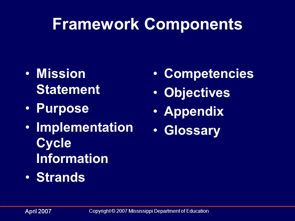 April 2007 Copyright © 2007 Mississippi Department of Education Framework Components Mission Statement Purpose Implementation Cycle Information Strands Competencies Objectives Appendix Glossary