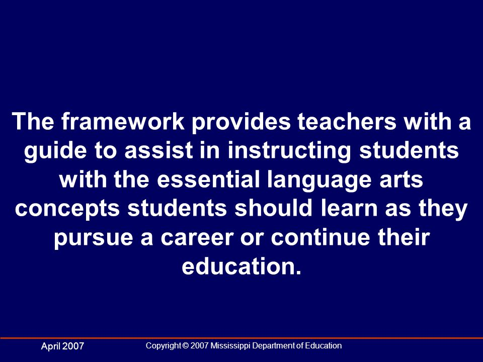 April 2007 Copyright © 2007 Mississippi Department of Education The framework provides teachers with a guide to assist in instructing students with the essential language arts concepts students should learn as they pursue a career or continue their education.