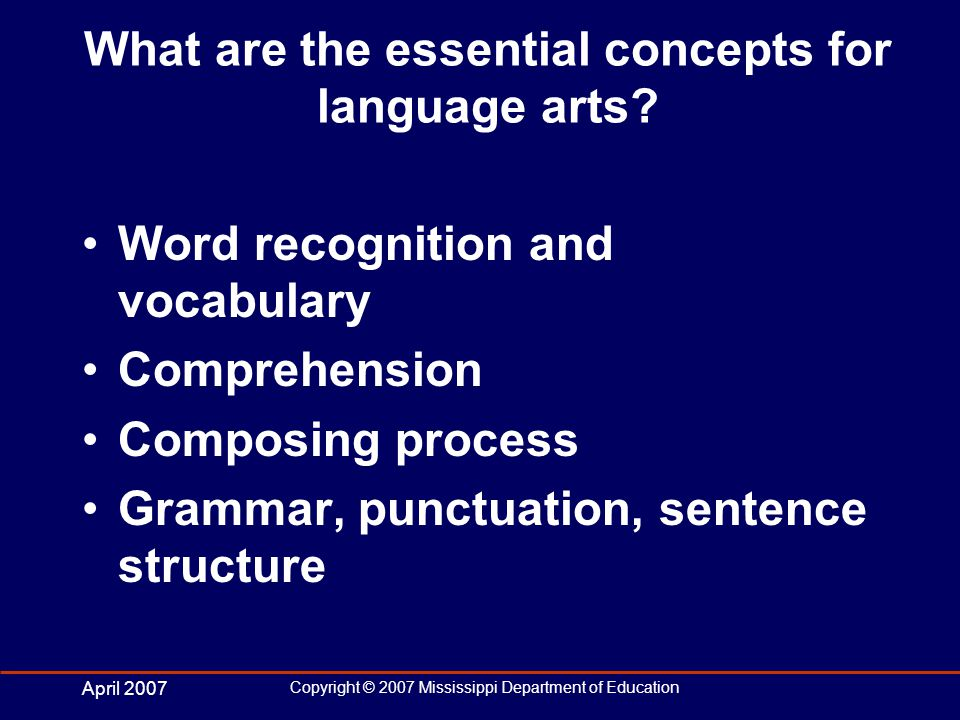 April 2007 Copyright © 2007 Mississippi Department of Education What are the essential concepts for language arts.