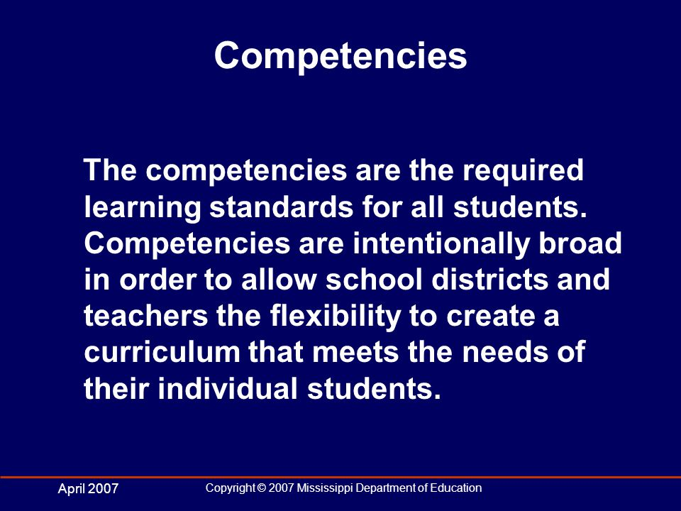 April 2007 Copyright © 2007 Mississippi Department of Education Competencies The competencies are the required learning standards for all students.