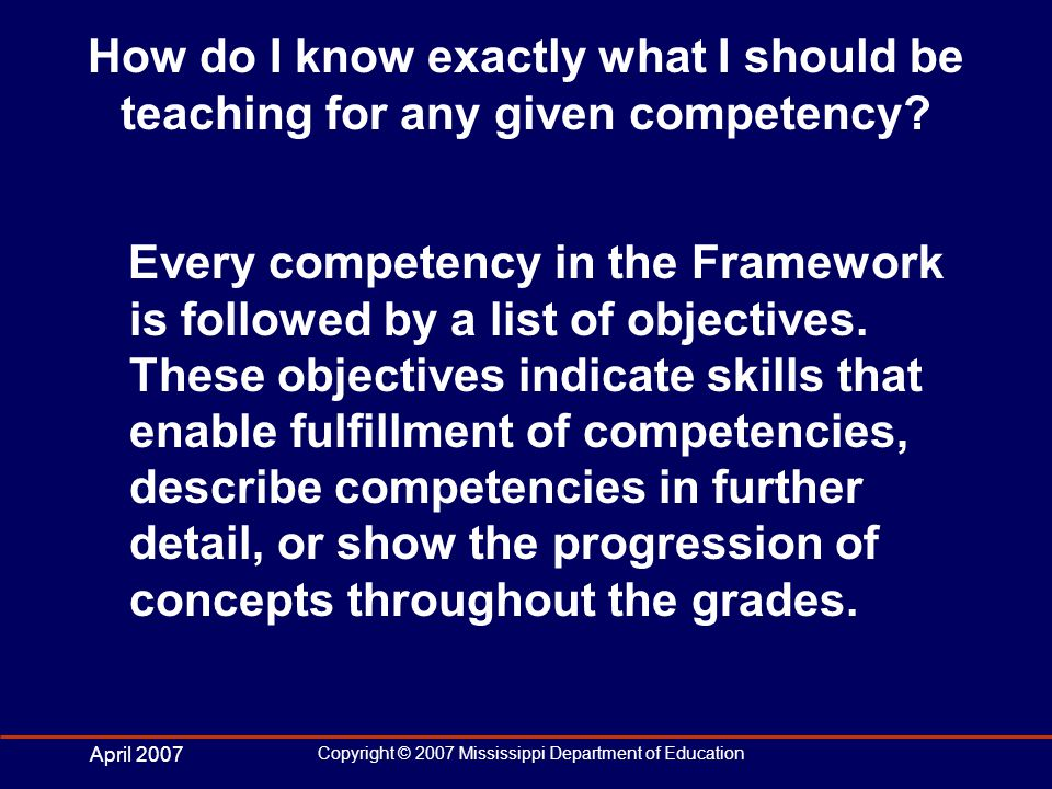 April 2007 Copyright © 2007 Mississippi Department of Education How do I know exactly what I should be teaching for any given competency.