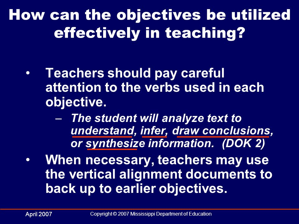 April 2007 Copyright © 2007 Mississippi Department of Education How can the objectives be utilized effectively in teaching.