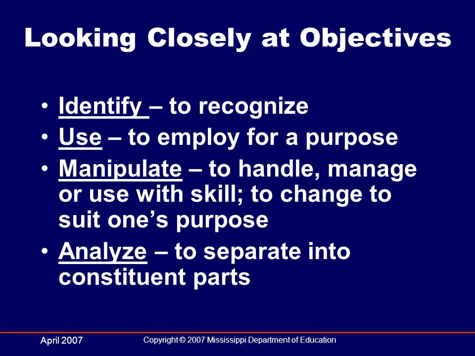 April 2007 Copyright © 2007 Mississippi Department of Education Looking Closely at Objectives Identify – to recognize Use – to employ for a purpose Manipulate – to handle, manage or use with skill; to change to suit ones purpose Analyze – to separate into constituent parts