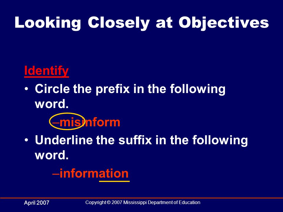 April 2007 Copyright © 2007 Mississippi Department of Education Looking Closely at Objectives Identify Circle the prefix in the following word.