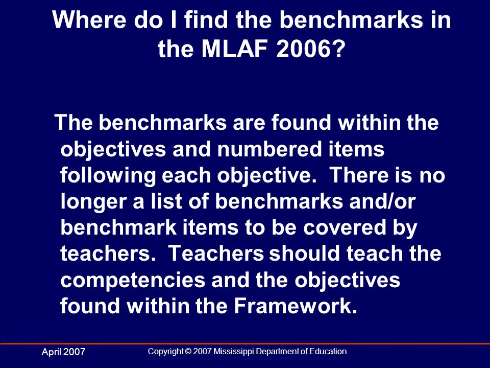 April 2007 Copyright © 2007 Mississippi Department of Education Where do I find the benchmarks in the MLAF 2006.