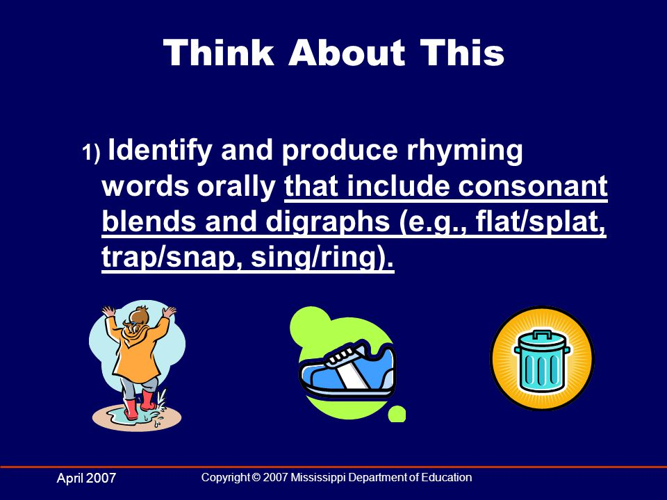 April 2007 Copyright © 2007 Mississippi Department of Education Think About This 1) Identify and produce rhyming words orally that include consonant blends and digraphs (e.g., flat/splat, trap/snap, sing/ring).
