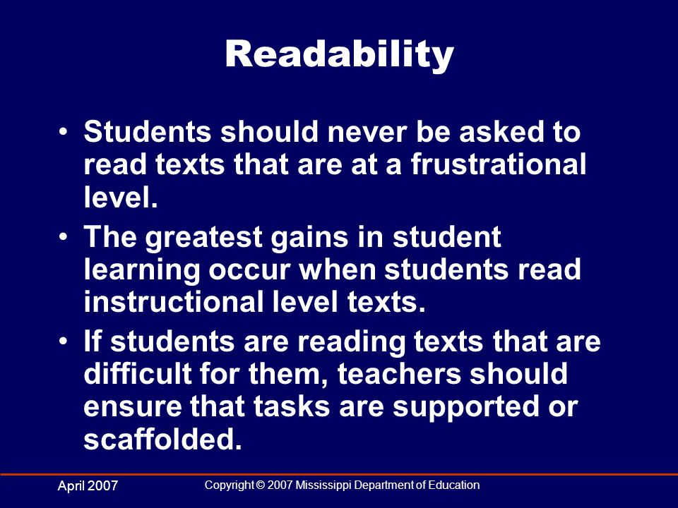 April 2007 Copyright © 2007 Mississippi Department of Education Readability Students should never be asked to read texts that are at a frustrational level.