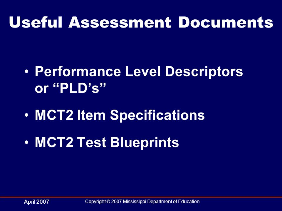 April 2007 Copyright © 2007 Mississippi Department of Education Useful Assessment Documents Performance Level Descriptors or PLDs MCT2 Item Specifications MCT2 Test Blueprints