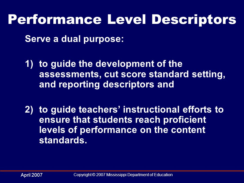 April 2007 Copyright © 2007 Mississippi Department of Education Performance Level Descriptors Serve a dual purpose: 1)to guide the development of the assessments, cut score standard setting, and reporting descriptors and 2)to guide teachers instructional efforts to ensure that students reach proficient levels of performance on the content standards.