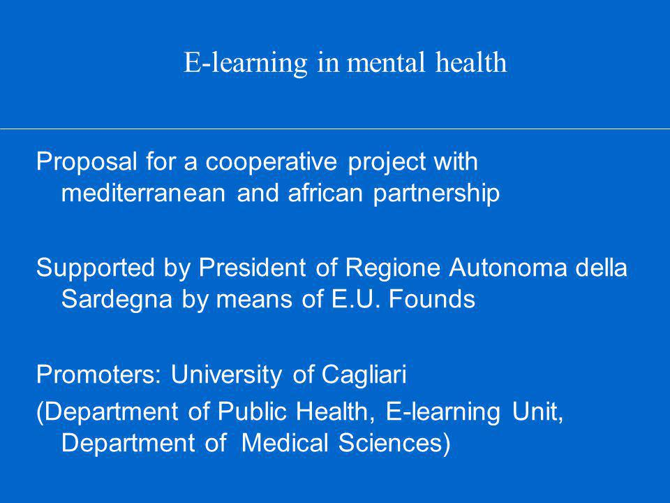 E-learning in mental health Proposal for a cooperative project with mediterranean and african partnership Supported by President of Regione Autonoma della Sardegna by means of E.U.