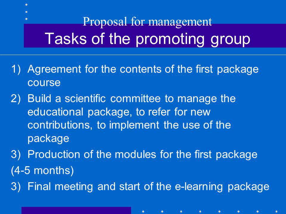 Proposal for management Tasks of the promoting group 1)Agreement for the contents of the first package course 2)Build a scientific committee to manage the educational package, to refer for new contributions, to implement the use of the package 3)Production of the modules for the first package (4-5 months) 3)Final meeting and start of the e-learning package