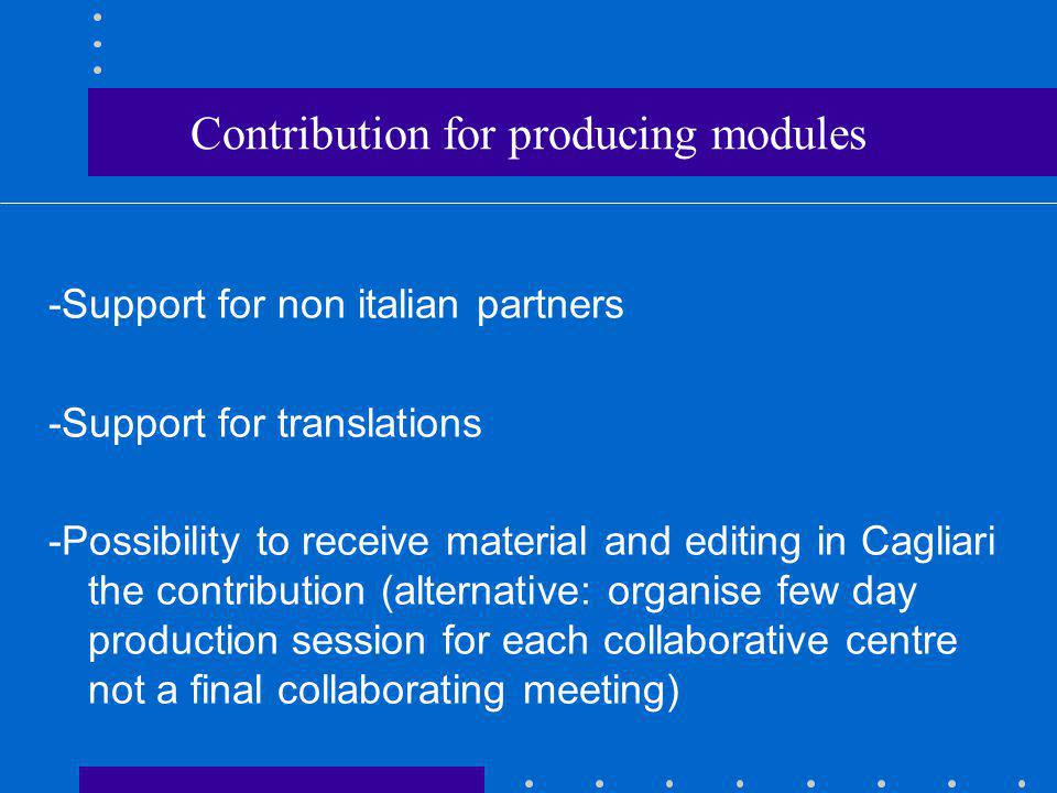Contribution for producing modules -Support for non italian partners -Support for translations -Possibility to receive material and editing in Cagliari the contribution (alternative: organise few day production session for each collaborative centre not a final collaborating meeting)