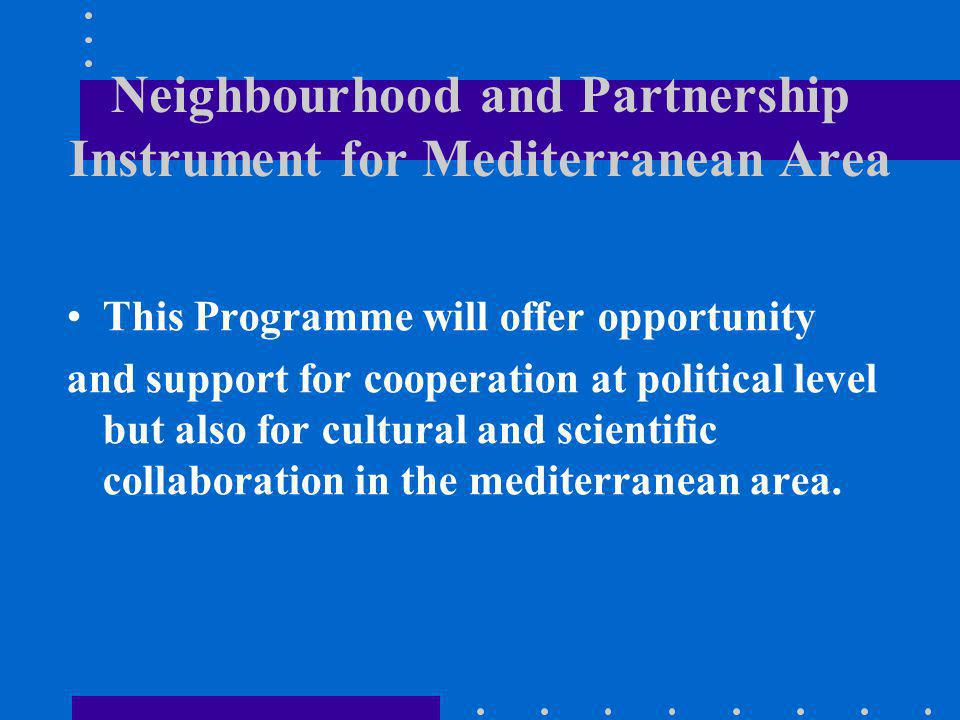 Neighbourhood and Partnership Instrument for Mediterranean Area This Programme will offer opportunity and support for cooperation at political level but also for cultural and scientific collaboration in the mediterranean area.