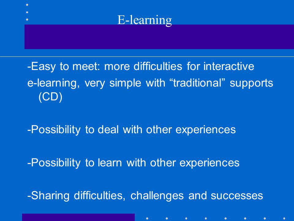 E-learning -Easy to meet: more difficulties for interactive e-learning, very simple with traditional supports (CD) -Possibility to deal with other exp