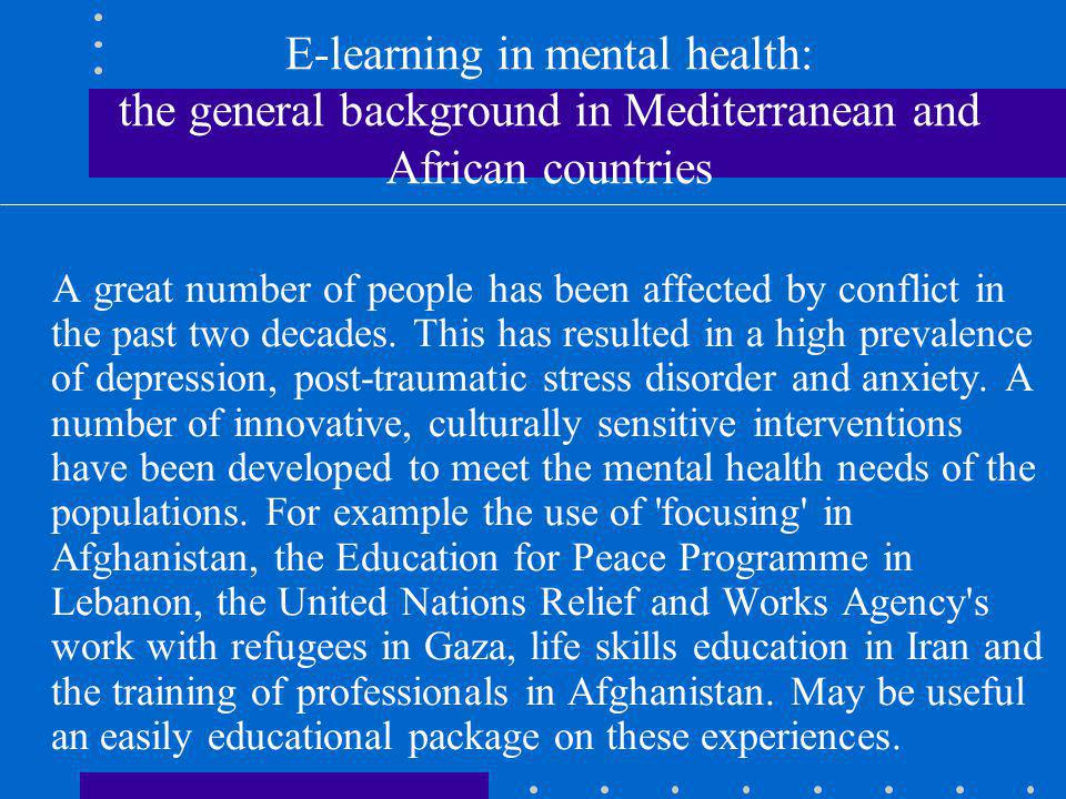 E-learning in mental health: the general background in Mediterranean and African countries A great number of people has been affected by conflict in the past two decades.