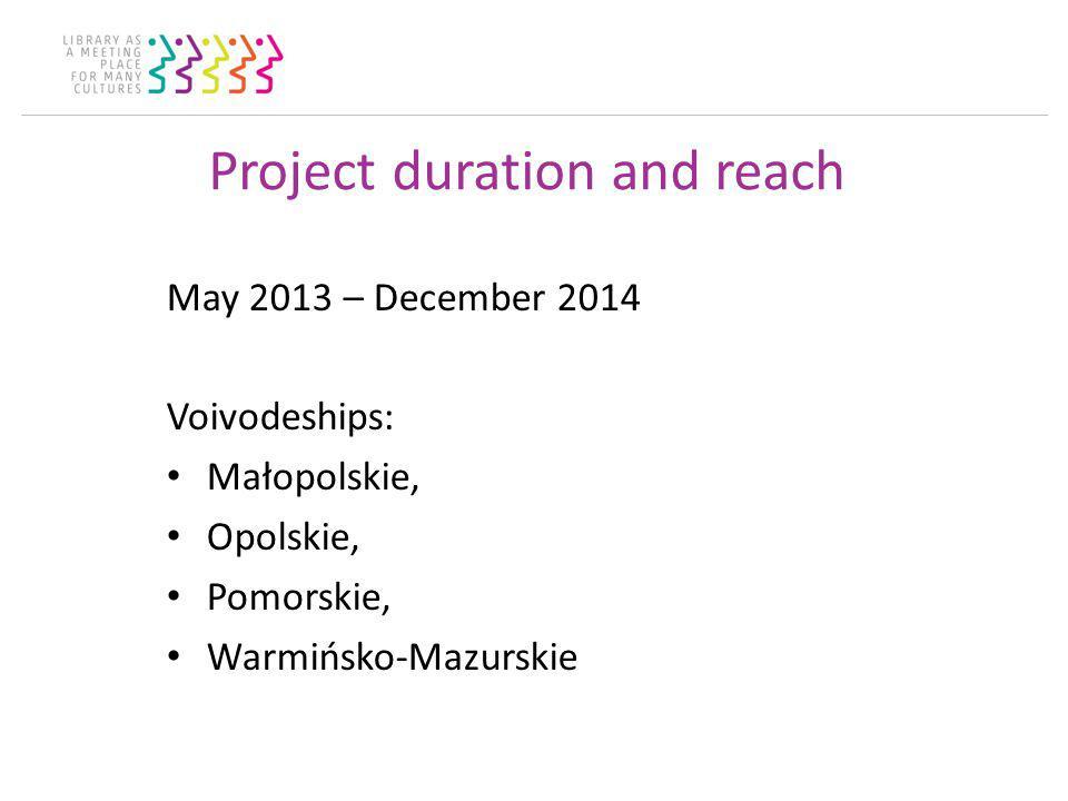 Project duration and reach May 2013 – December 2014 Voivodeships: Małopolskie, Opolskie, Pomorskie, Warmińsko-Mazurskie