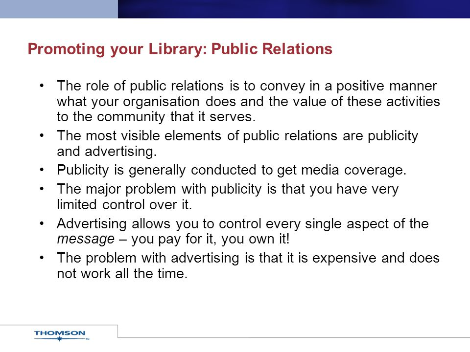 Promoting your Library: Public Relations The role of public relations is to convey in a positive manner what your organisation does and the value of t