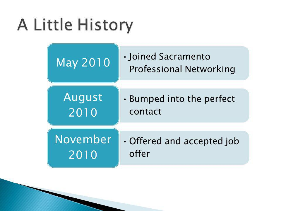 Joined Sacramento Professional Networking May 2010 Bumped into the perfect contact August 2010 Offered and accepted job offer November 2010