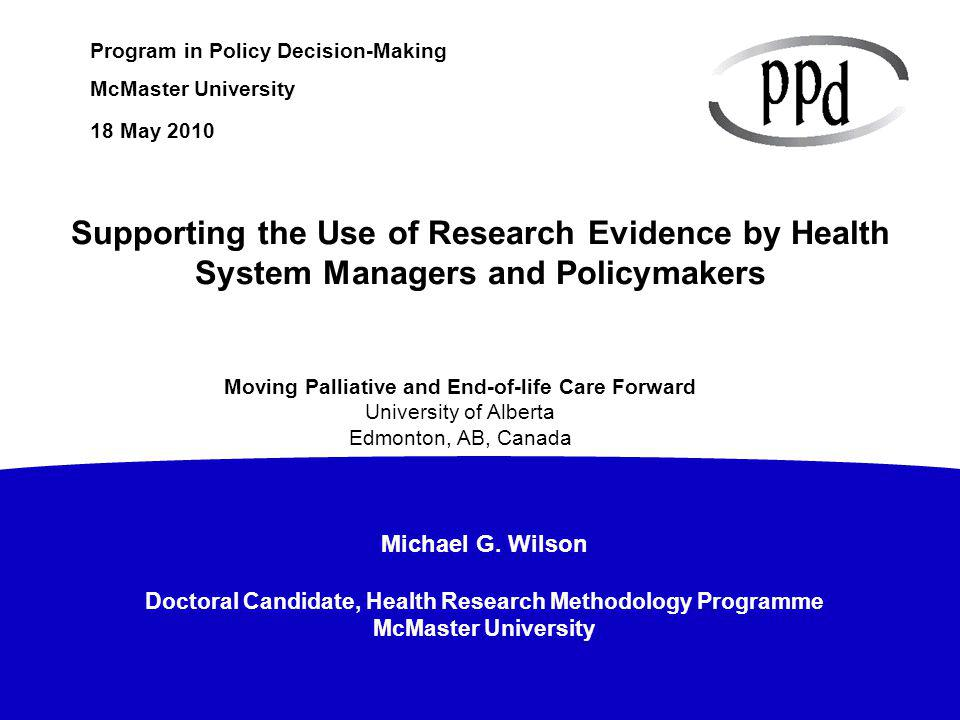 Michael G. Wilson Doctoral Candidate, Health Research Methodology Programme McMaster University Program in Policy Decision-Making McMaster University