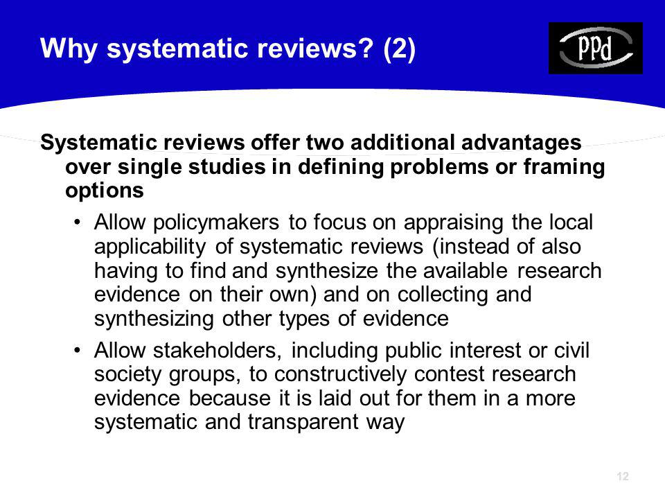 12 Why systematic reviews? (2) Systematic reviews offer two additional advantages over single studies in defining problems or framing options Allow po