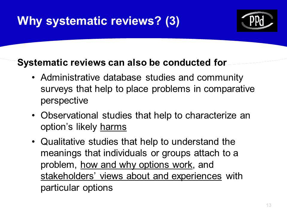 13 Why systematic reviews? (3) Systematic reviews can also be conducted for Administrative database studies and community surveys that help to place p